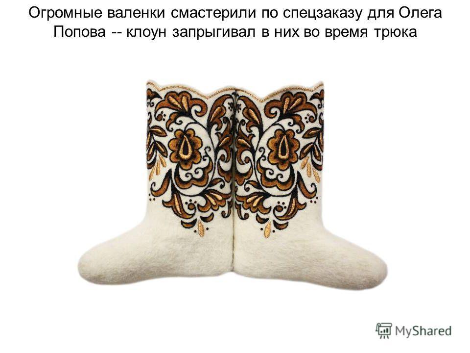 Огромные валенки смастерили по спецзаказу для Олега Попова -- клоун запрыгивал в них во время трюка
