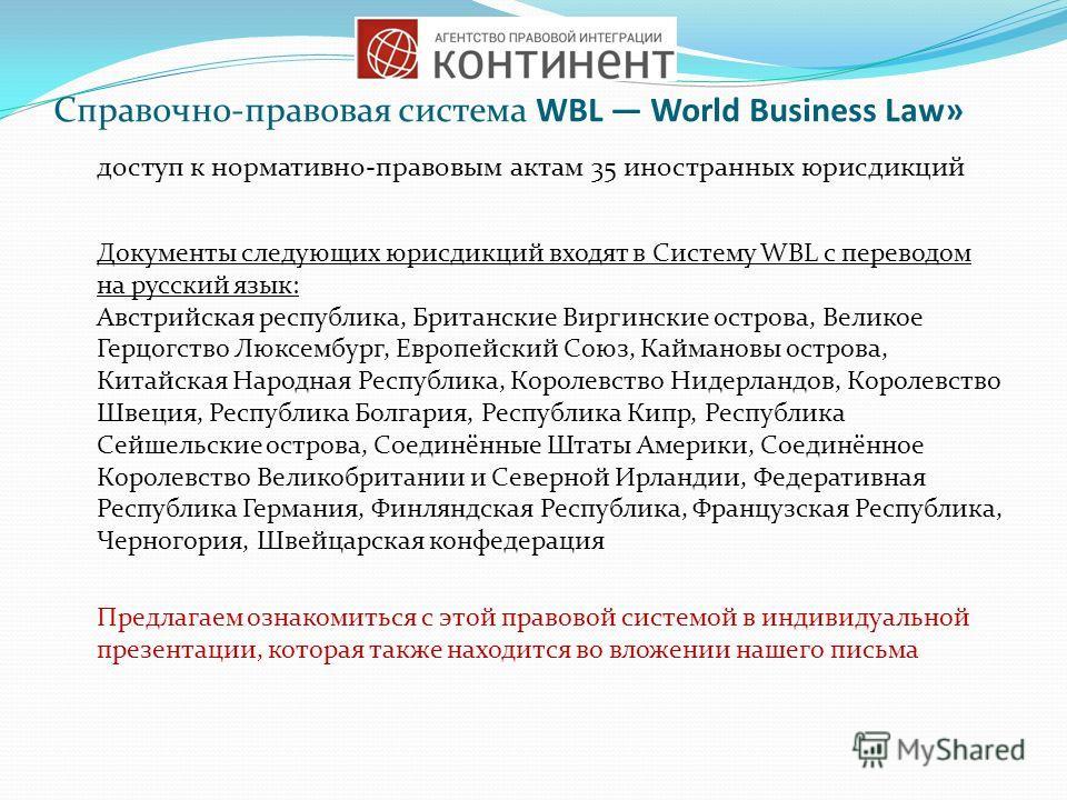 Справочно-правовая система WBL World Business Law» доступ к нормативно-правовым актам 35 иностранных юрисдикций Документы следующих юрисдикций входят в Систему WBL с переводом на русский язык: Австрийская республика, Британские Виргинские острова, Ве