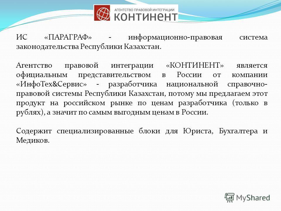 ИС «ПАРАГРАФ» - информационно-правовая система законодательства Республики Казахстан. Агентство правовой интеграции «КОНТИНЕНТ» является официальным представительством в России от компании «Инфо Тех&Сервис» - разработчика национальной справочно- прав