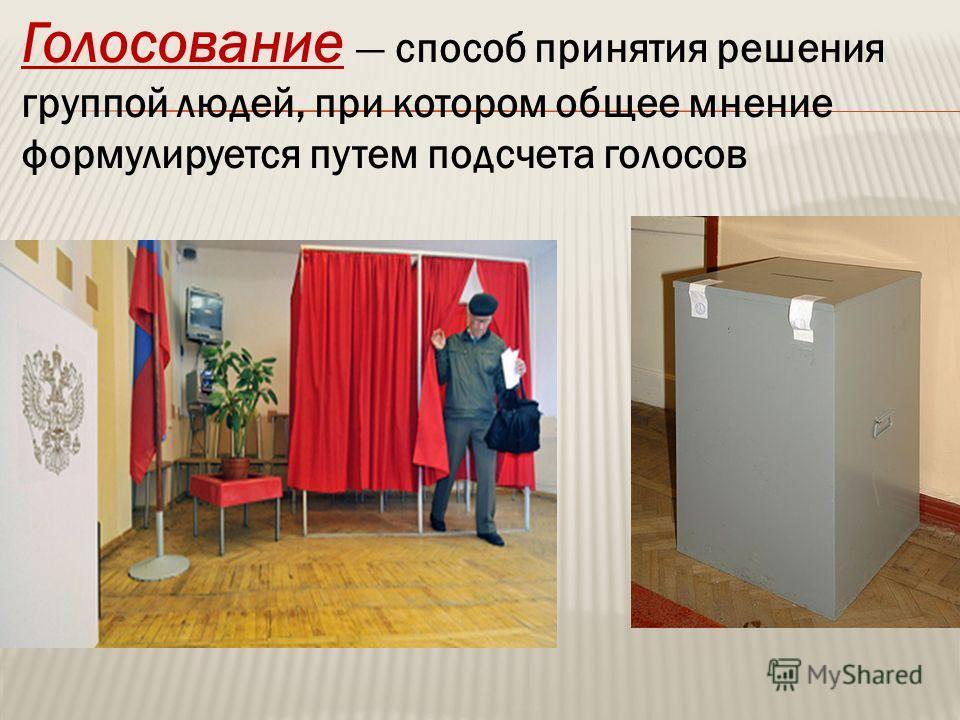 Голосование способ принятия решения группой людей, при котором общее мнение формулируется путем подсчета голосов