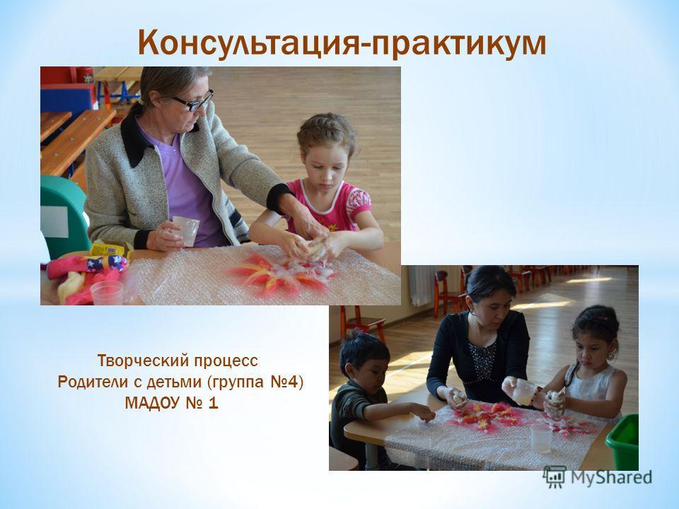 Консультация-практикум Творческий процесс Родители с детьми (группа 4) МАДОУ 1