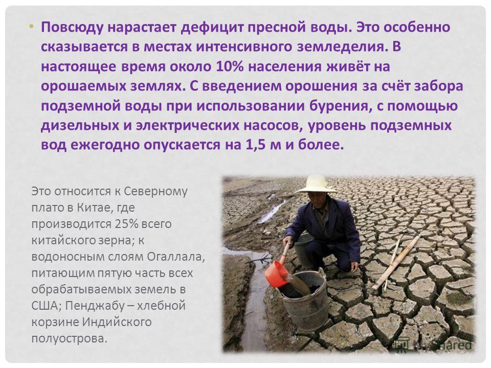 Это относится к Северному плато в Китае, где производится 25% всего китайского зерна; к водоносным слоям Огаллала, питающим пятую часть всех обрабатываемых земель в США; Пенджабу – хлебной корзине Индийского полуострова. Повсюду нарастает дефицит пре