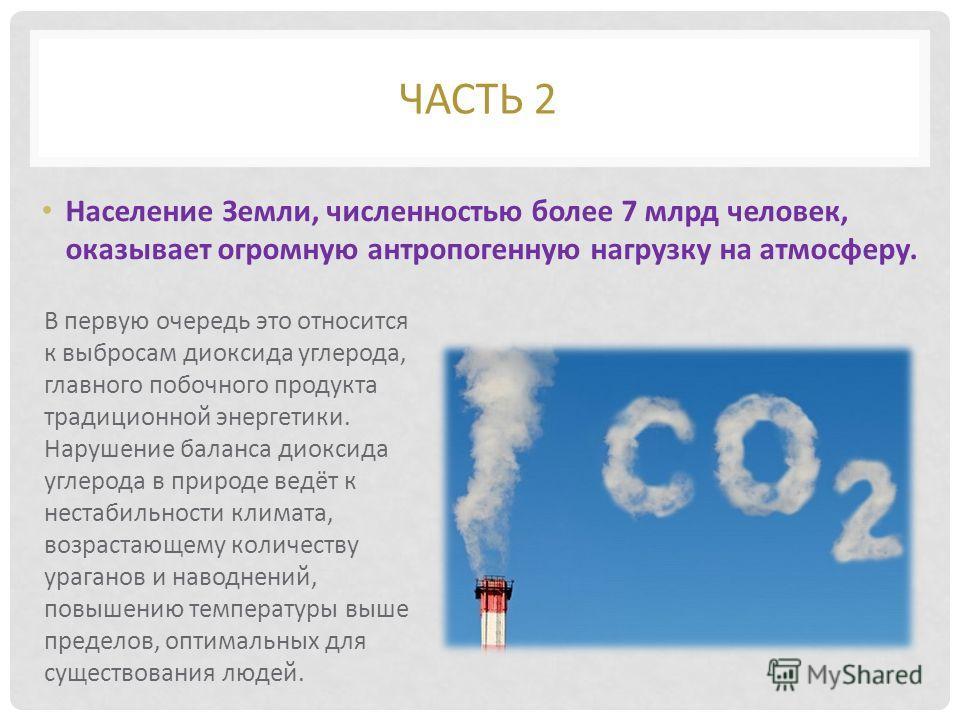 Население Земли, численностью более 7 млрд человек, оказывает огромную антропогенную нагрузку на атмосферу. ЧАСТЬ 2 В первую очередь это относится к выбросам диоксида углерода, главного побочного продукта традиционной энергетики. Нарушение баланса ди