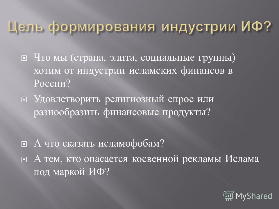 Что мы ( страна, элита, социальные группы ) хотим от индустрии исламских финансов в России ? Удовлетворить религиозный спрос или разнообразить финансовые продукты ? А что сказать исламофобам ? А тем, кто опасается косвенной рекламы Ислама под маркой
