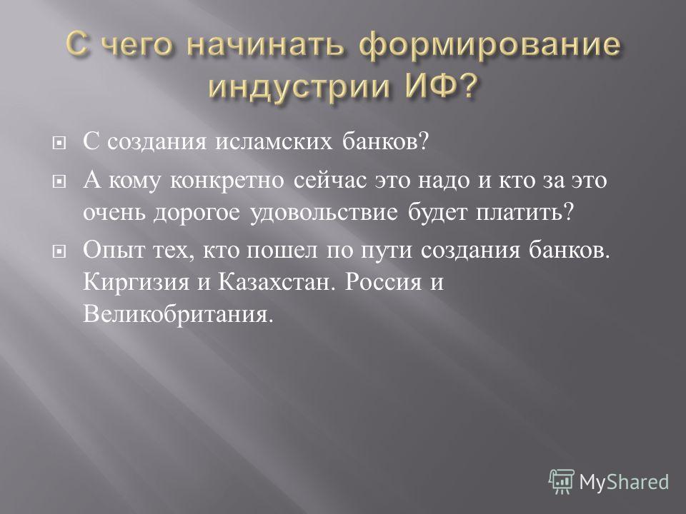 С создания исламских банков ? А кому конкретно сейчас это надо и кто за это очень дорогое удовольствие будет платить ? Опыт тех, кто пошел по пути создания банков. Киргизия и Казахстан. Россия и Великобритания.