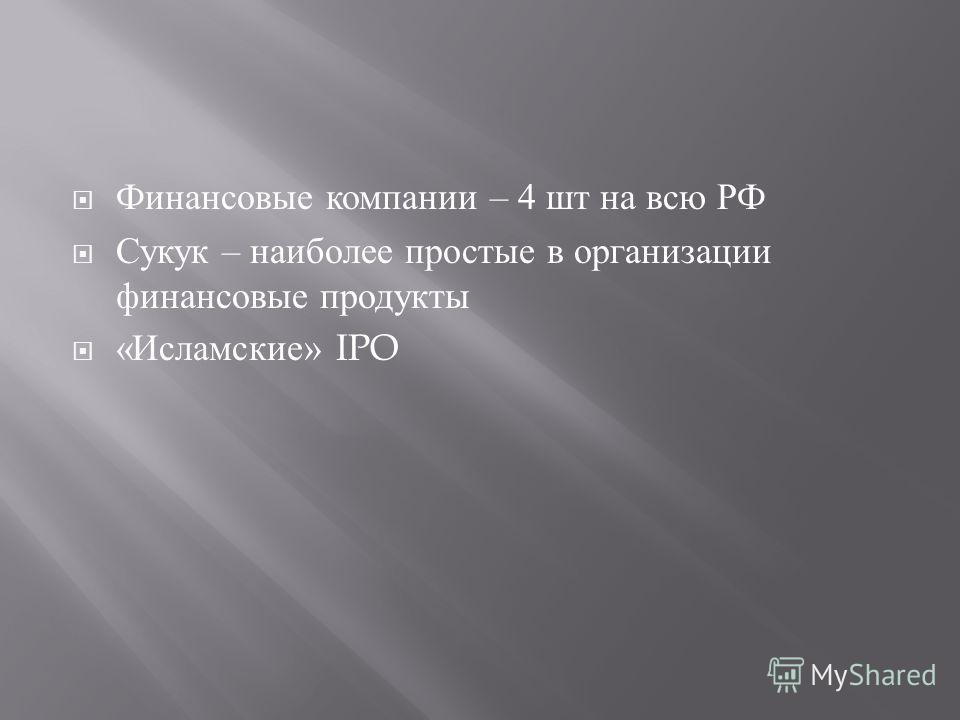 Финансовые компании – 4 шт на всю РФ Сукук – наиболее простые в организации финансовые продукты « Исламские » IPO