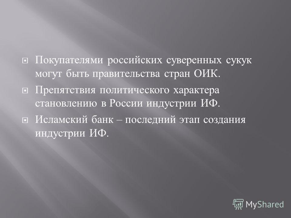 Покупателями российских суверенных суку могут быть правительства стран ОИК. Препятствия политического характера становлению в России индустрии ИФ. Исламский банк – последний этап создания индустрии ИФ.