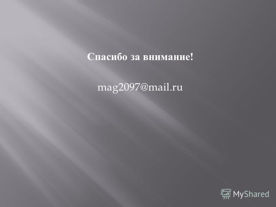 Спасибо за внимание ! mag2097@mail.ru