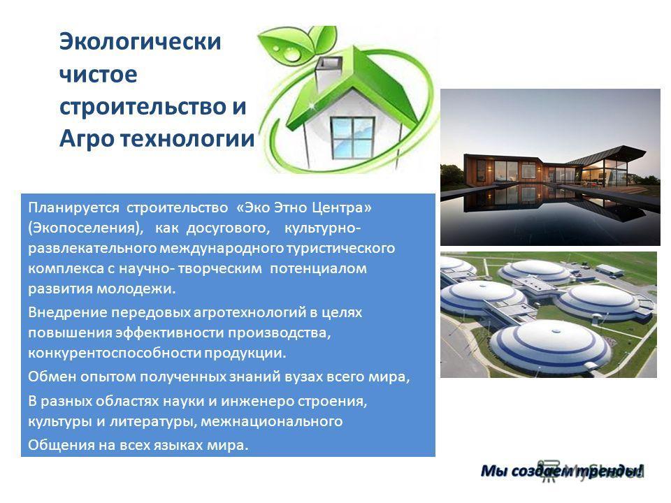 Экологически чистое строительство и Агро технологии Планируется строительство «Эко Этно Центра» (Экопоселения), как досугового, культурно- развлекательного международного туристического комплекса с научно- творческим потенциалом развития молодежи. Вн