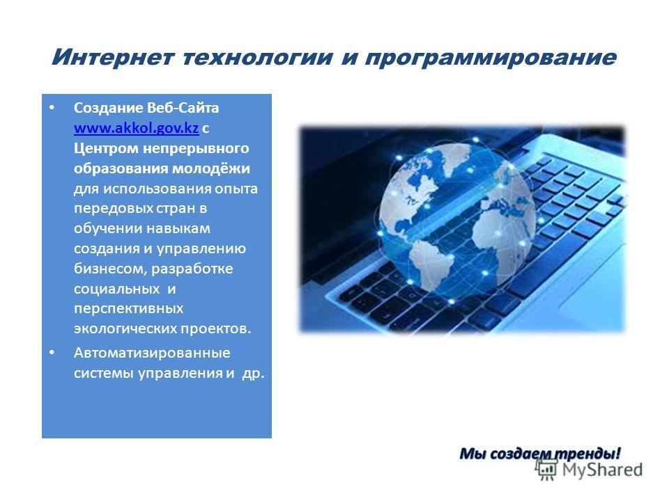 Интернет технологии и программирование Создание Веб-Сайта www.akkol.gov.kz с Центром непрерывного образования молодёжи для использования опыта передовых стран в обучении навыкам создания и управлению бизнесом, разработке социальных и перспективных эк