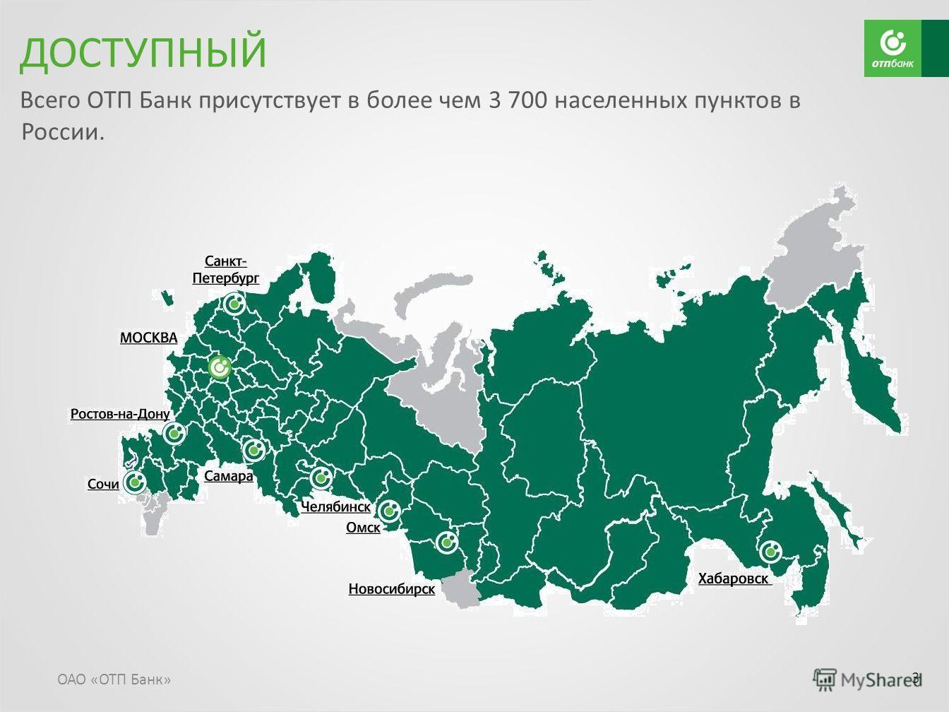 Всего ОТП Банк присутствует в более чем 3 700 населенных пунктов в России. ОАО «ОТП Банк» 3 ДОСТУПНЫЙ