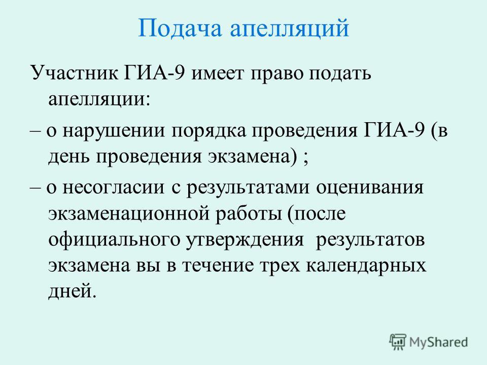 Подача апелляций Участник ГИА-9 имеет право подать апелляции: – о нарушении порядка проведения ГИА-9 (в день проведения экзамена) ; – о несогласии с результатами оценивания экзаменационной работы (после официального утверждения результатов экзамена в