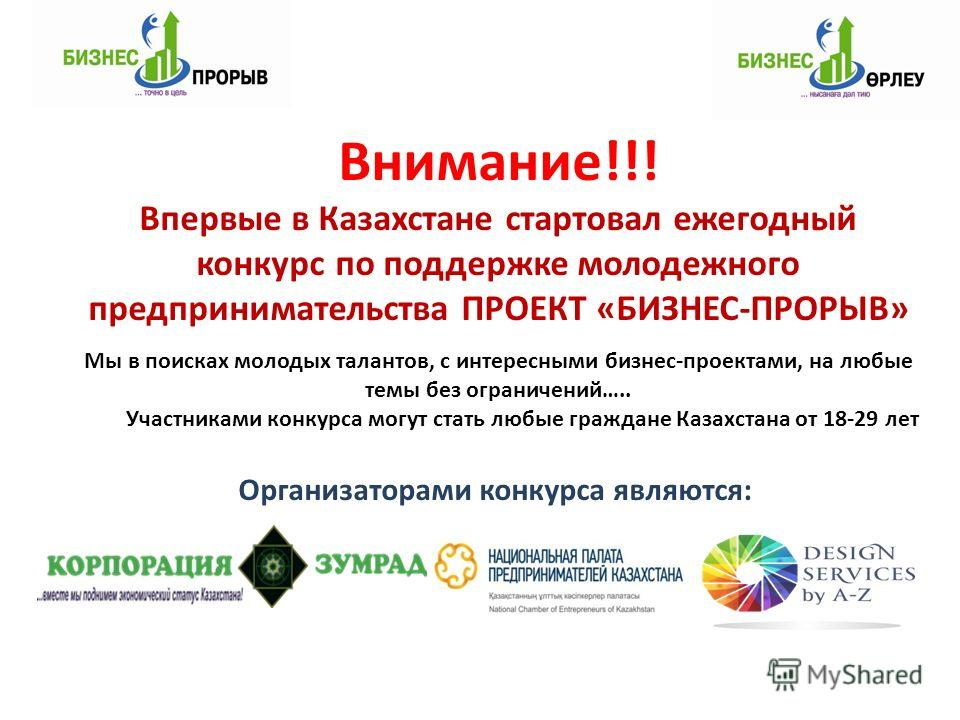 Организаторами конкурса являются: Внимание!!! Впервые в Казахстане стартовал ежегодный конкурс по поддержке молодежного предпринимательства ПРОЕКТ «БИЗНЕС-ПРОРЫВ» Мы в поисках молодых талантов, с интересными бизнес-проектами, на любые темы без ограни