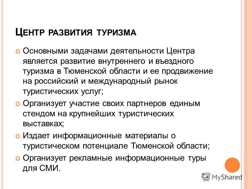 Ц ЕНТР РАЗВИТИЯ ТУРИЗМА Основными задачами деятельности Центра является развитие внутреннего и въездного туризма в Тюменской области и ее продвижение на российский и международный рынок туристических услуг; Организует участие своих партнеров единым с