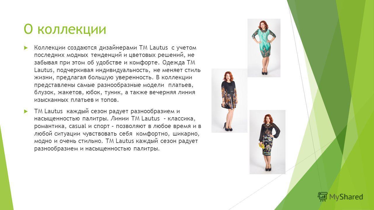 О коллекции Коллекции создаются дизайнерами ТМ Lautus с учетом последних модных тенденций и цветовых решений, не забывая при этом об удобстве и комфорте. Одежда ТМ Lautus, подчеркивая индивидуальность, не меняет стиль жизни, предлагая большую уверенн