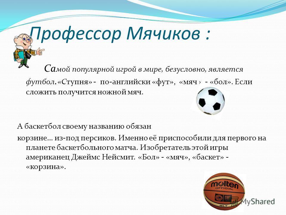 Профессор Мячиков : Са мой популярной игрой в мире, безусловно, является футбол. «Ступня» - по-английски «фут», «мяч » - «бол». Если сложить получится ножной мяч. А баскетбол своему названию обязан корзине… из-под персиков. Именно её приспособили для