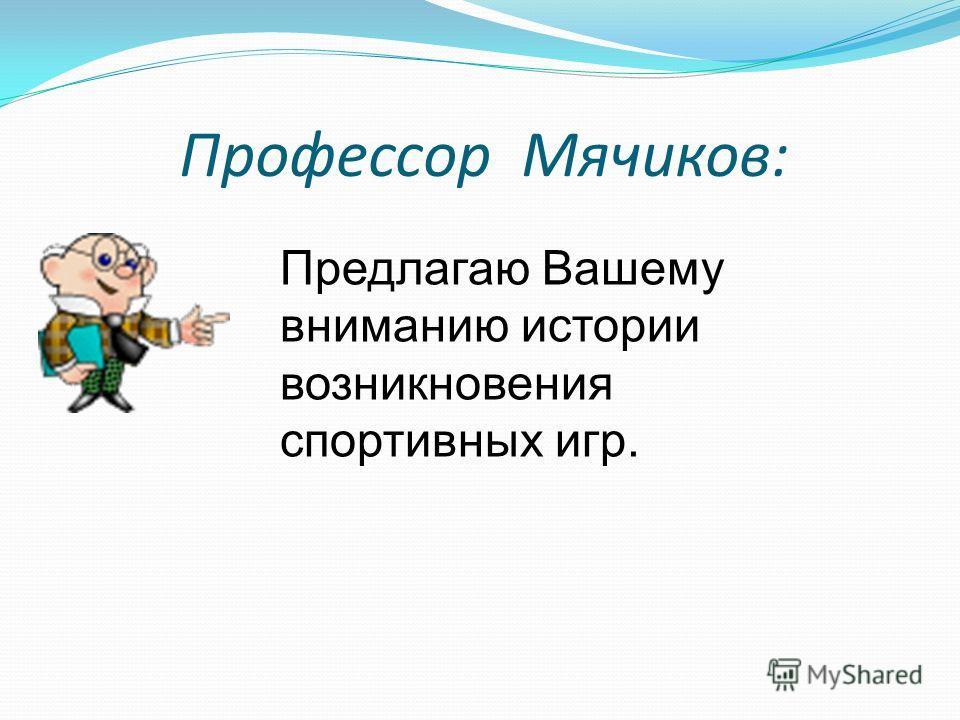 Профессор Мячиков: Предлагаю Вашему вниманию истории возникновения спортивных игр.
