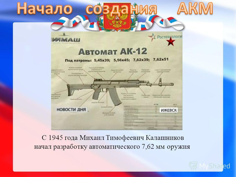 С 1945 года Михаил Тимофеевич Калашников начал разработку автоматического 7,62 мм оружия