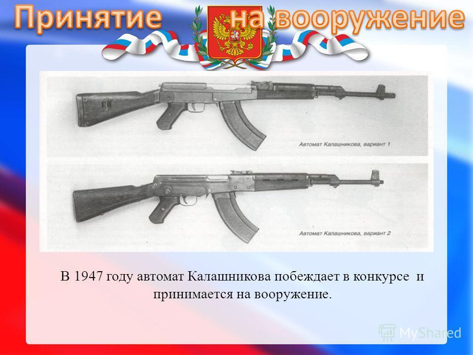 В 1947 году автомат Калашникова побеждает в конкурсе и принимается на вооружение.