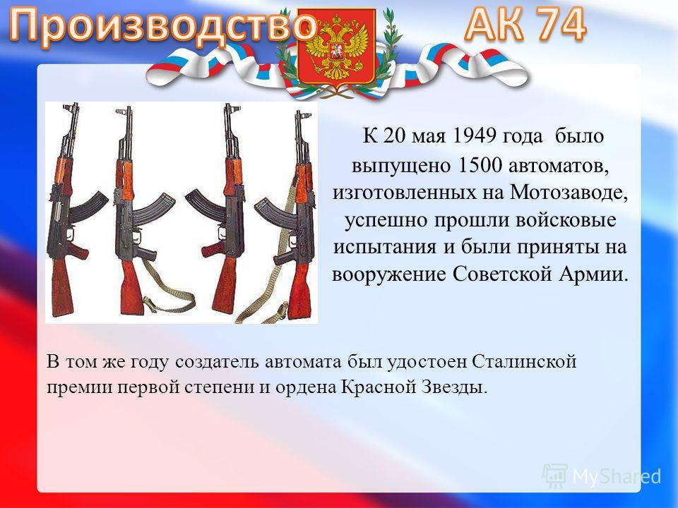 К 20 мая 1949 года было выпущено 1500 автоматов, изготовленных на Мотозаводе, успешно прошли войсковые испытания и были приняты на вооружение Советской Армии. В том же году создатель автомата был удостоен Сталинской премии первой степени и ордена Кра