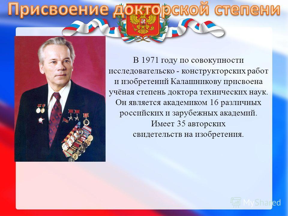 В 1971 году по совокупности исследовательской - конструкторских работ и изобретений Калашникову присвоена учёная степень доктора технических наук. Он является академиком 16 различных российских и зарубежных академий. Имеет 35 авторских свидетельств н