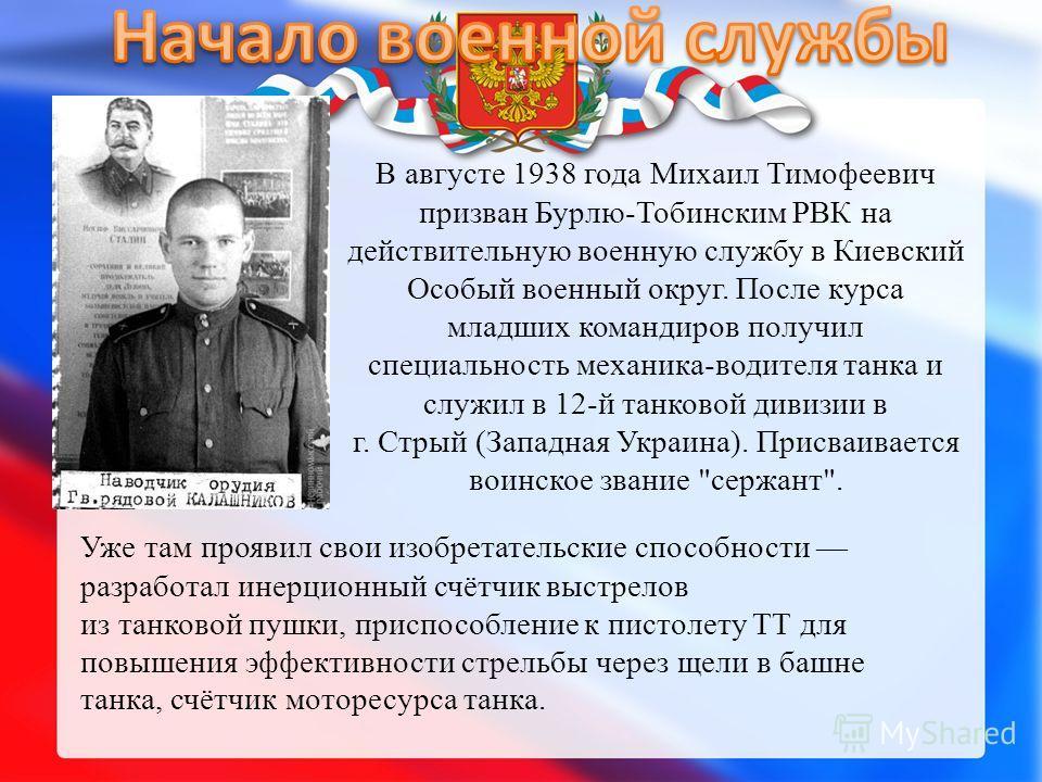 В августе 1938 года Михаил Тимофеевич призван Бурлю-Тобинским РВК на действительную военную службу в Киевский Особый военный округ. После курса младших командиров получил специальность механика-водителя танка и служил в 12-й танковой дивизии в г. Стр
