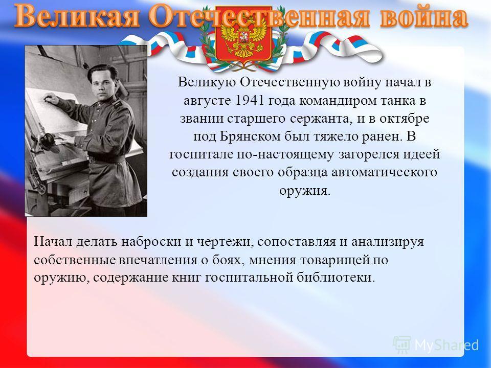 Великую Отечественную войну начал в августе 1941 года командиром танка в звании старшего сержанта, и в октябре под Брянском был тяжело ранен. В госпитале по-настоящему загорелся идеей создания своего образца автоматического оружия. Начал делать набро
