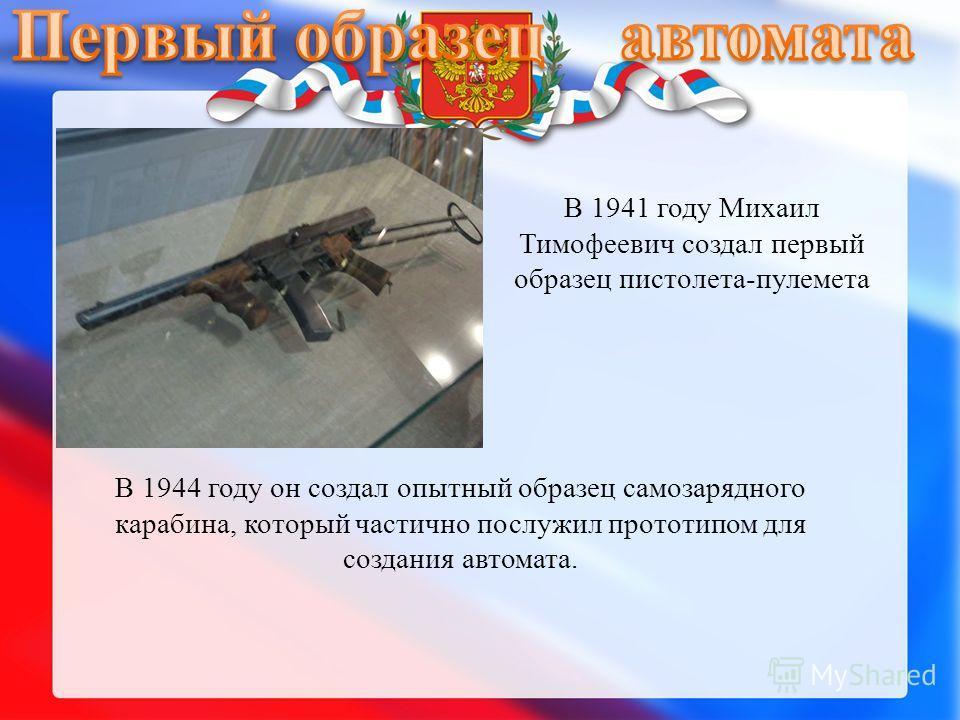 В 1941 году Михаил Тимофеевич создал первый образец пистолета-пулемета В 1944 году он создал опытный образец самозарядного карабина, который частично послужил прототипом для создания автомата.