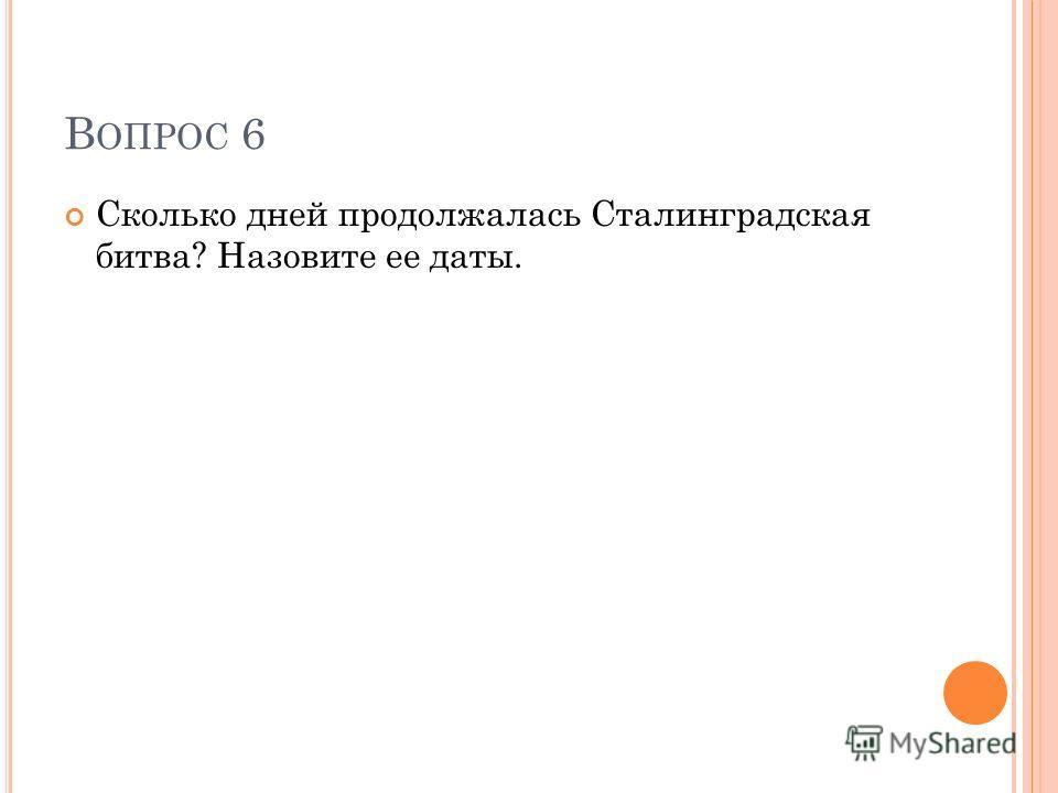 В ОПРОС 6 Сколько дней продолжалась Сталинградская битва? Назовите ее даты.