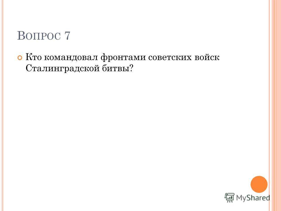 В ОПРОС 7 Кто командовал фронтами советских войск Сталинградской битвы?