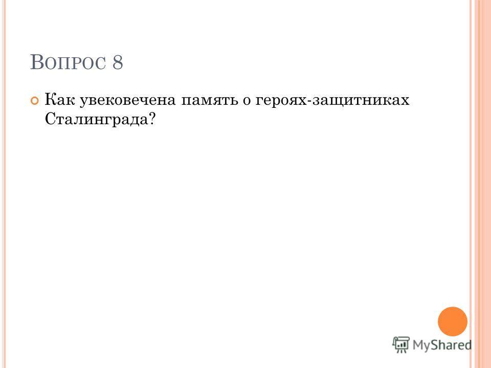 В ОПРОС 8 Как увековечена память о героях-защитниках Сталинграда?