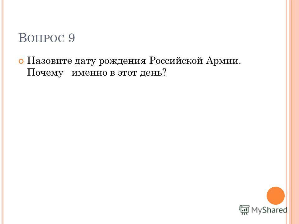 В ОПРОС 9 Назовите дату рождения Российской Армии. Почему именно в этот день?