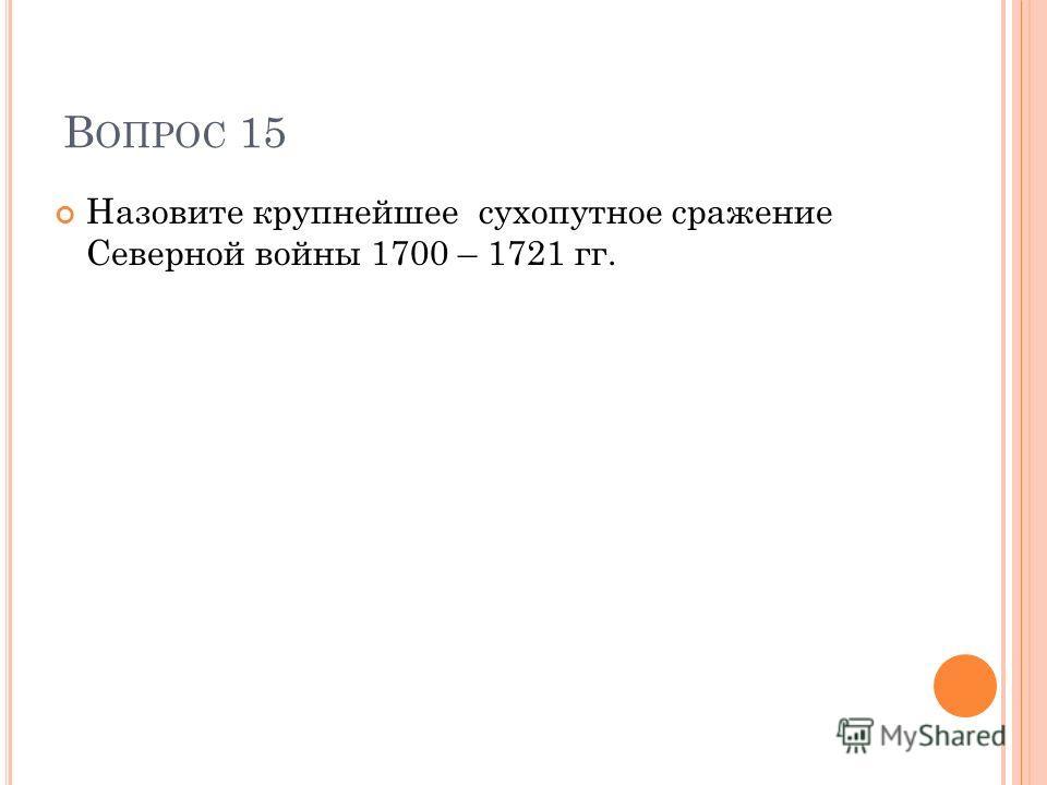 В ОПРОС 15 Назовите крупнейшее сухопутное сражение Северной войны 1700 – 1721 гг.