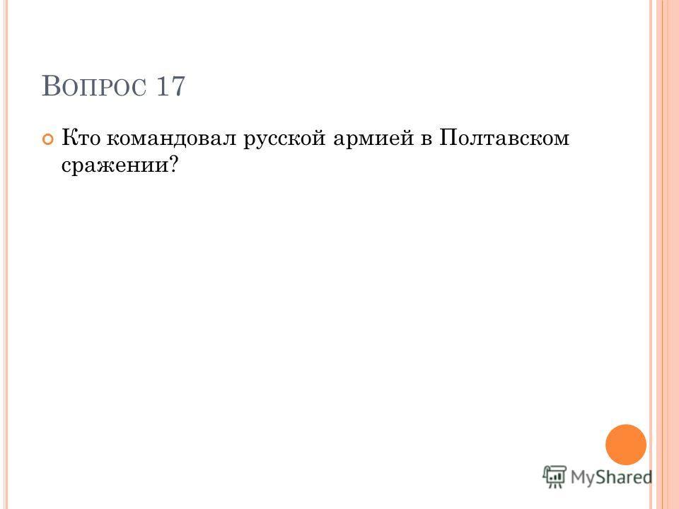 В ОПРОС 17 Кто командовал русской армией в Полтавском сражении?