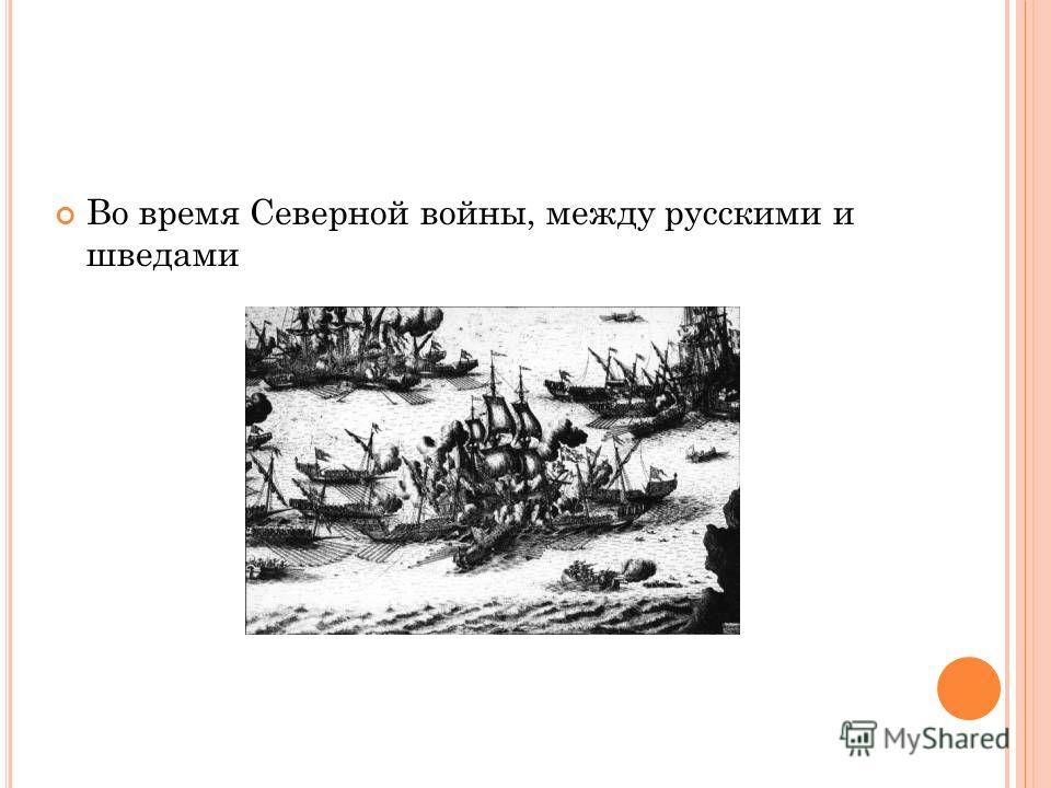 Во время Северной войны, между русскими и шведами