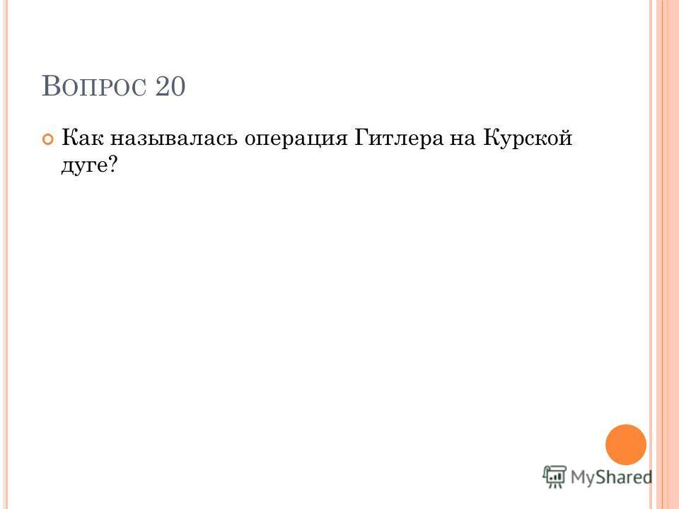 В ОПРОС 20 Как называлась операция Гитлера на Курской дуге?