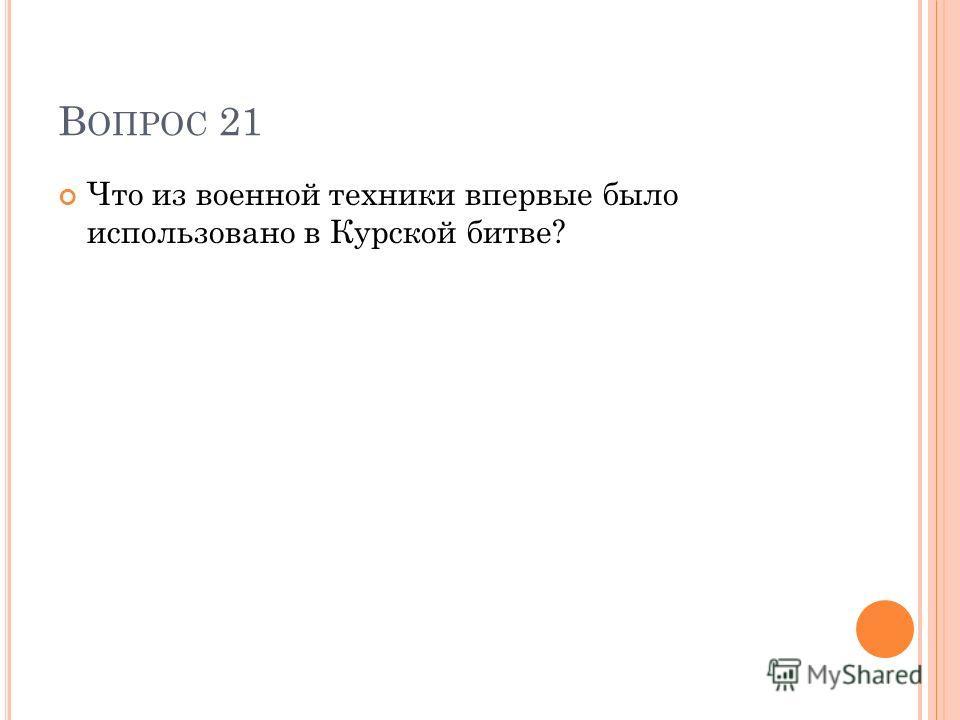 В ОПРОС 21 Что из военной техники впервые было использовано в Курской битве?
