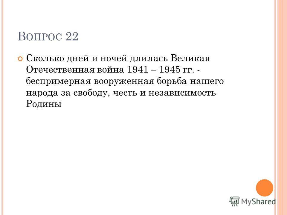 В ОПРОС 22 Сколько дней и ночей длилась Великая Отечественная война 1941 – 1945 гг. - беспримерная вооруженная борьба нашего народа за свободу, честь и независимость Родины