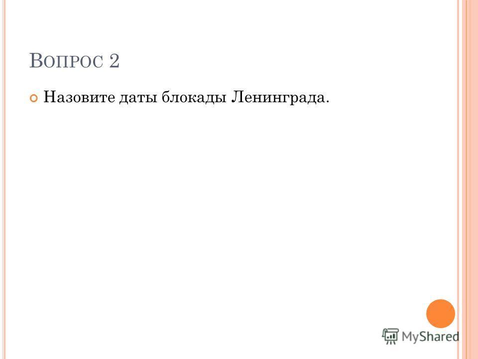 В ОПРОС 2 Назовите даты блокады Ленинграда.