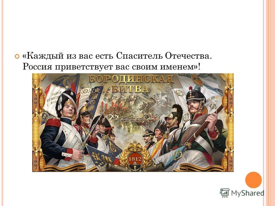 «Каждый из вас есть Спаситель Отечества. Россия приветствует вас своим именем»!