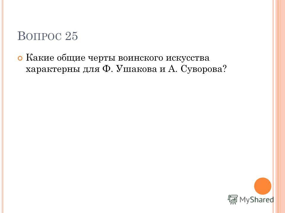 В ОПРОС 25 Какие общие черты воинского искусства характерны для Ф. Ушакова и А. Суворова?