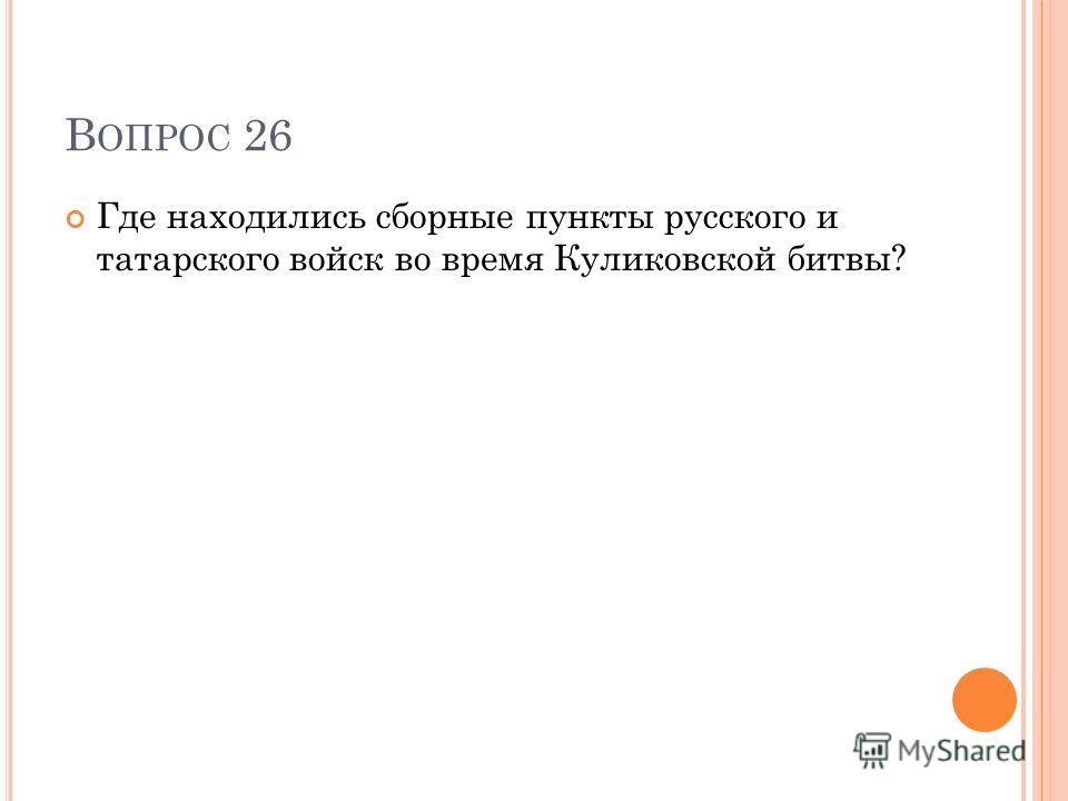 В ОПРОС 26 Где находились сборные пункты русского и татарского войск во время Куликовской битвы?