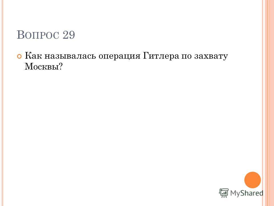 В ОПРОС 29 Как называлась операция Гитлера по захвату Москвы?
