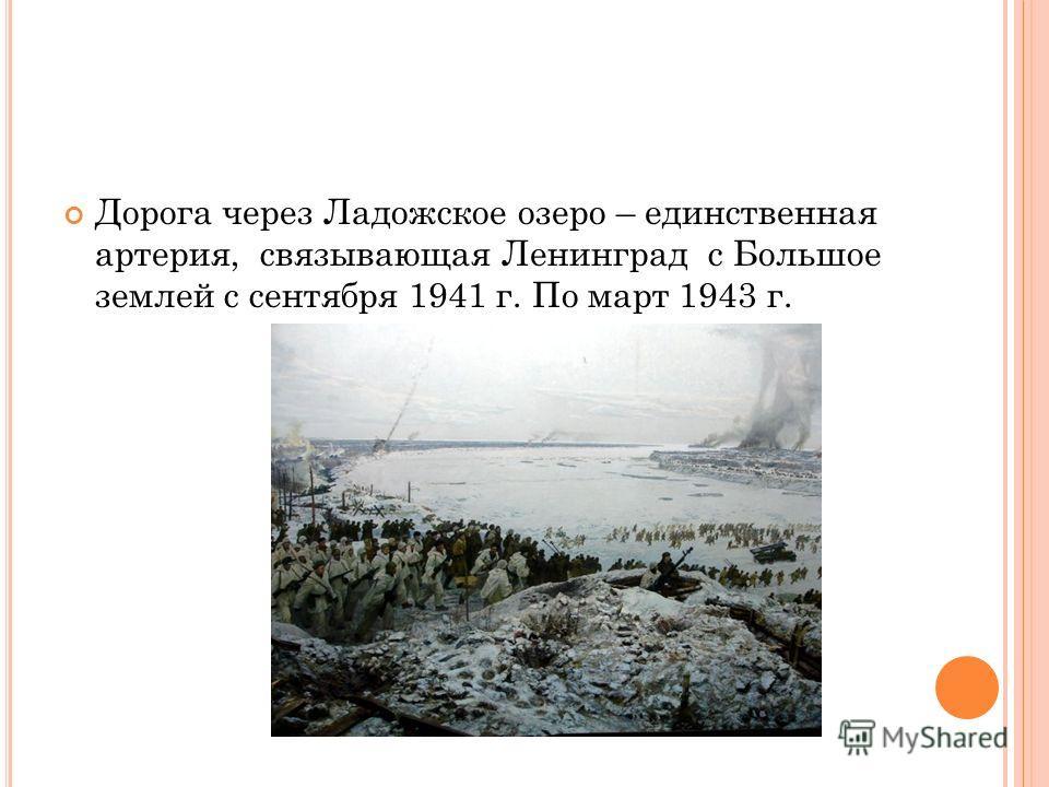 Дорога через Ладожское озеро – единственная артерия, связывающая Ленинград с Большое землей с сентября 1941 г. По март 1943 г.