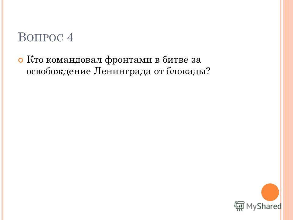 В ОПРОС 4 Кто командовал фронтами в битве за освобождение Ленинграда от блокады?