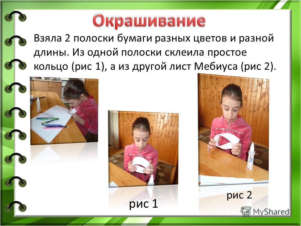 Взяла 2 полоски бумаги разных цветов и разной длины. Из одной полоски склеила простое кольцо (рис 1), а из другой лист Мебиуса (рис 2). рис 1 рис 2