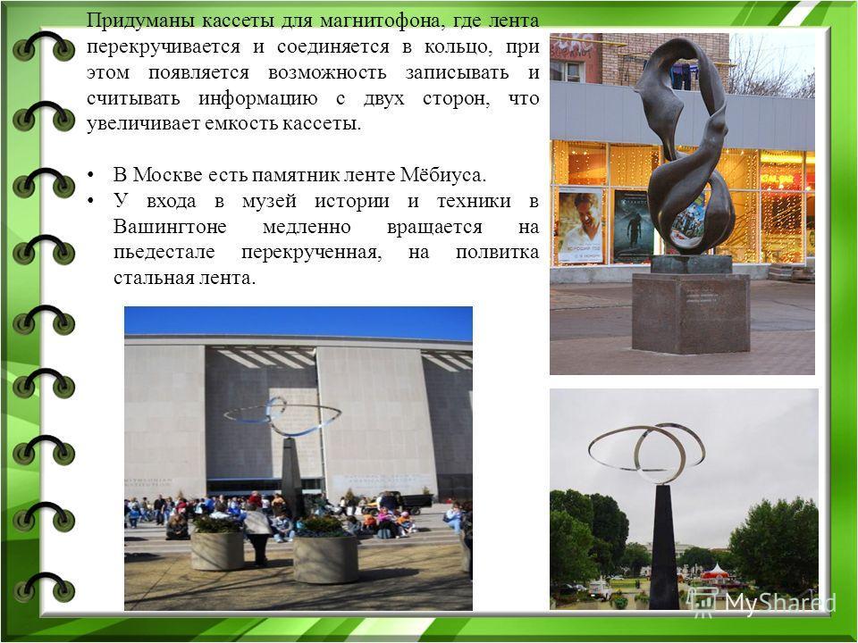 Придуманы кассеты для магнитофона, где лента перекручивается и соединяется в кольцо, при этом появляется возможность записывать и считывать информацию с двух сторон, что увеличивает емкость кассеты. В Москве есть памятник ленте Мёбиуса. У входа в муз