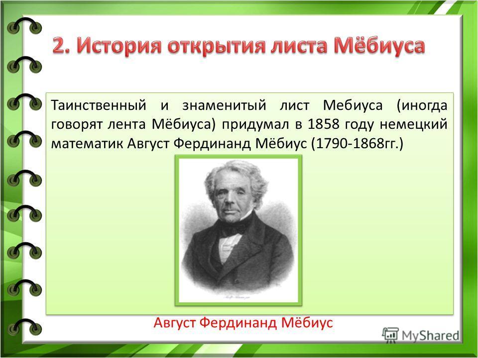 Таинственный и знаменитый лист Мебиуса (иногда говорят лента Мёбиуса) придумал в 1858 году немецкий математик Август Фердинанд Мёбиус (1790-1868 гг.) Август Фердинанд Мёбиус