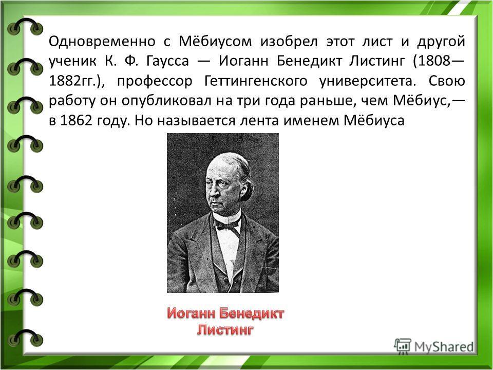 Одновременно с Мёбиусом изобрел этот лист и другой ученик К. Ф. Гаусса Иоганн Бенедикт Листинг (1808 1882 гг.), профессор Геттингенского университета. Свою работу он опубликовал на три года раньше, чем Мёбиус, в 1862 году. Но называется лента именем