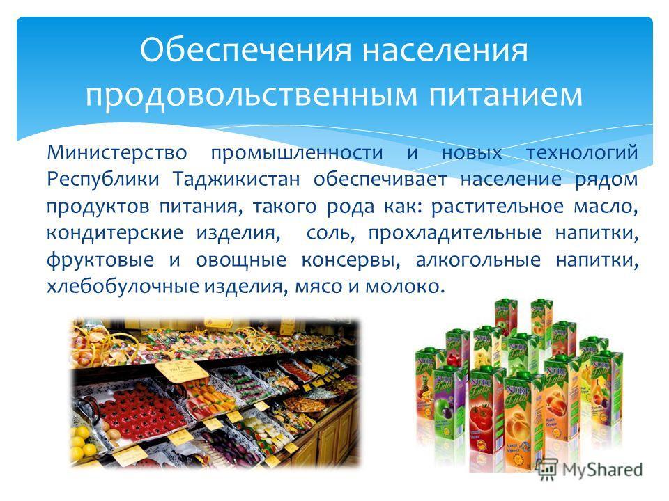 Министерство промышленности и новых технологий Республики Таджикистан обеспечивает население рядом продуктов питания, такого рода как: растительное масло, кондитерские изделия, соль, прохладительные напитки, фруктовые и овощные консервы, алкогольные
